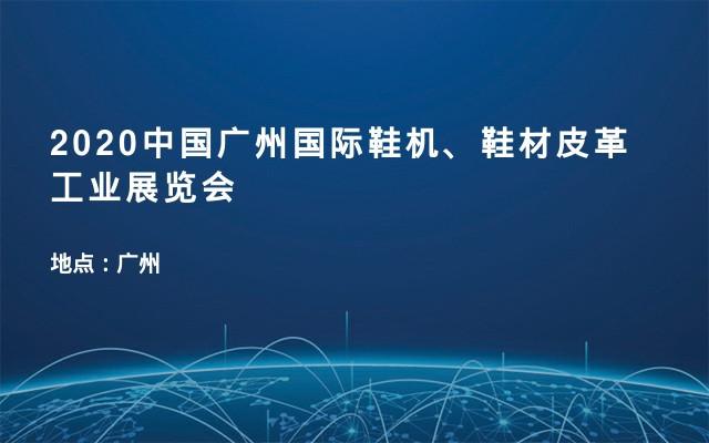 2020中国广州国际鞋机、鞋材皮革工业展览会