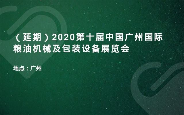 (延期)2020第十届中国广州国际粮油机械及包装设备展览会