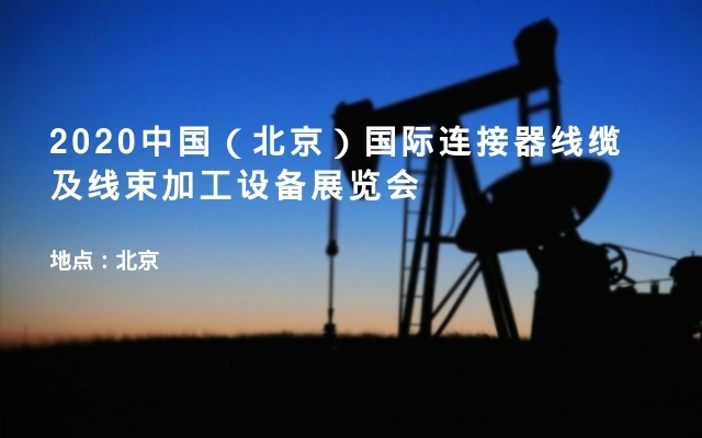 2020中国(北京)国际连接器线缆及线束加工设备展览会
