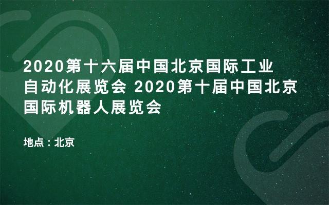 2020第十六届中国北京国际工业自动化展览会  2020第十届中国北京国际机器人展览会
