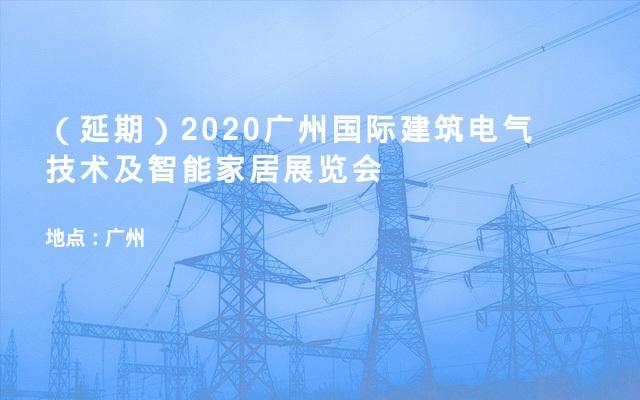 (延期)2020广州国际建筑电气技术及智能家居展览会