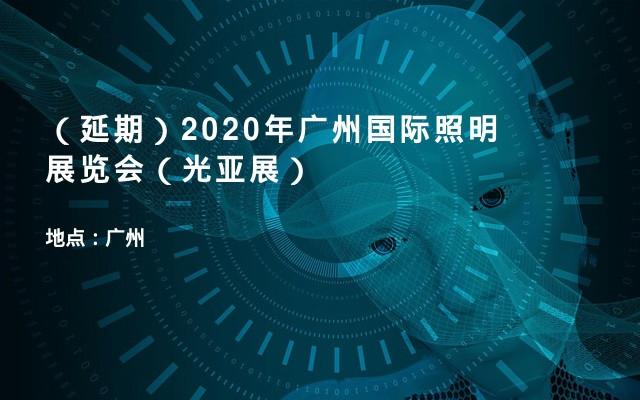 (延期)2020年广州国际照明展览会(光亚展)