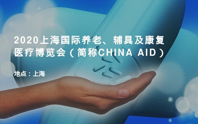 2020上海国际养老、辅具及康复医疗博览会(简称CHINA AID)