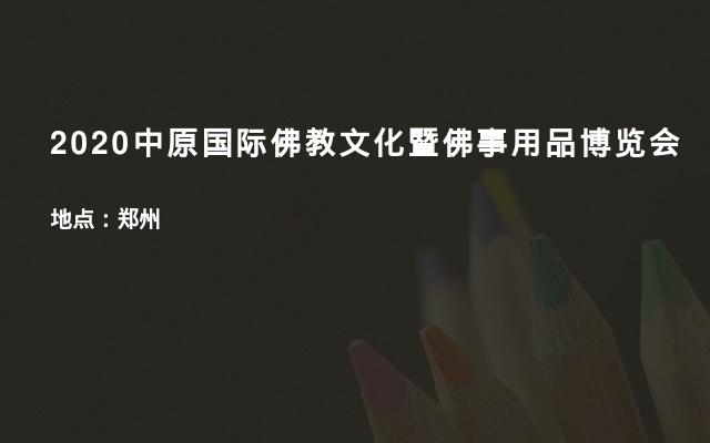 2020中原国际佛教文化暨佛事用品博览会