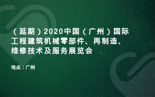 (延期)2020中国(广州)国际工程建筑机械零部件、再制造、维修技术及服务展览会