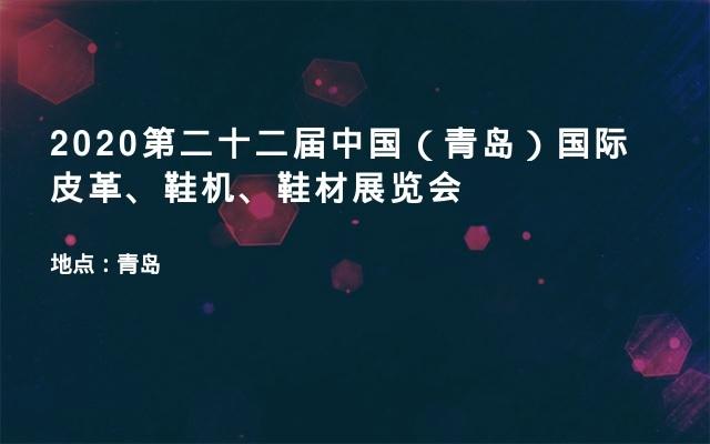 2020第二十二届中国(青岛)国际皮革、鞋机、鞋材展览会