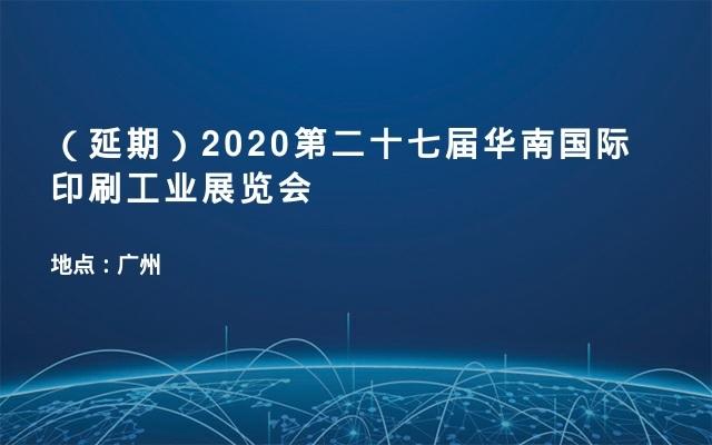 (延期)2020第二十七届华南国际印刷工业展览会