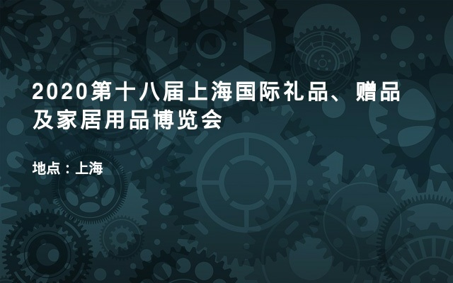 2020第十八届上海国际礼品、赠品及家居用品博览会