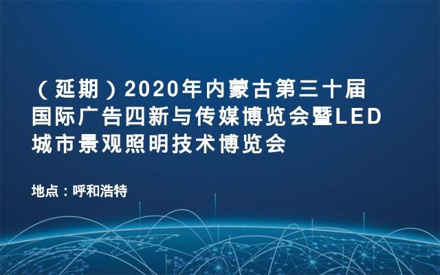 (延期)2020年内蒙古第三十届国际广告四新与传媒博览会暨LED城市景观照明技术博览会