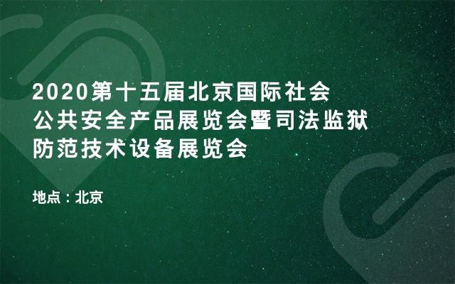 2020第十五届北京国际社会公共安全产品展览会暨司法监狱防范技术设备展览会
