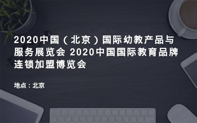 2020中国(北京)国际幼教产品与服务展览会 2020中国国际教育品牌连锁加盟博览会
