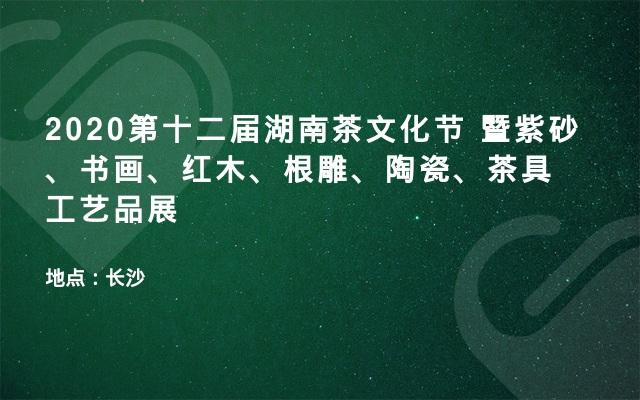 2020第十二届湖南茶文化节 暨紫砂、书画、红木、根雕、陶瓷、茶具工艺品展