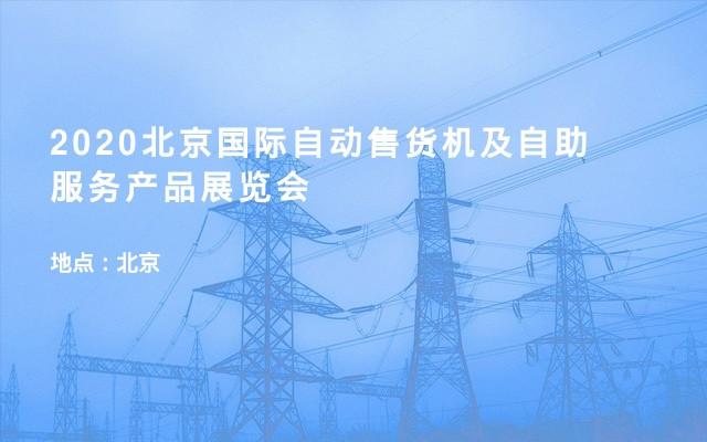 2020北京国际自动售货机及自助服务产品展览会