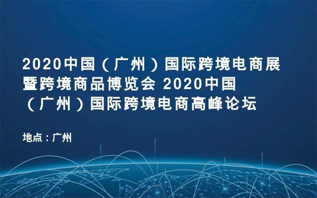 2020中国(广州)国际跨境电商展暨跨境商品博览会 2020中国(广州)国际跨境电商高峰论坛