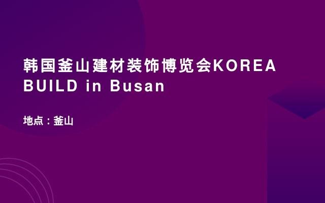 韩国釜山建材装饰博览会KOREA BUILD in Busan