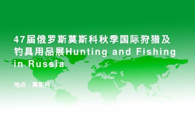 47届俄罗斯莫斯科秋季国际狩猎及钓具用品展Hunting and Fishing in Russia