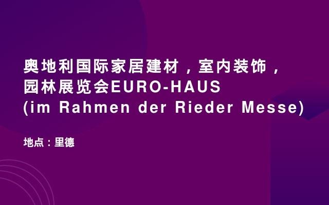 奥地利国际家居建材,室内装饰,园林展览会EURO-HAUS (im Rahmen der Rieder Messe)