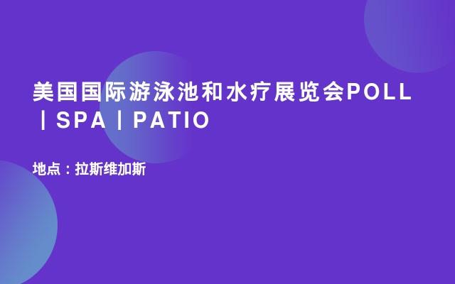 美国国际游泳池和水疗展览会POLL丨SPA丨PATIO