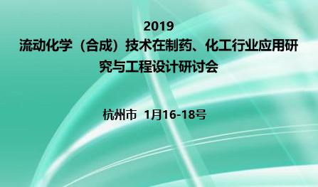 2019流动化学(合成)技术在制药、化工行业应用研究与工程设计研讨会(杭州)