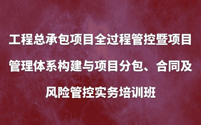 2019(南京)工程总承包项目全过程管控暨项目管理体系构建与项目分包、合同及风险管控实务培训班