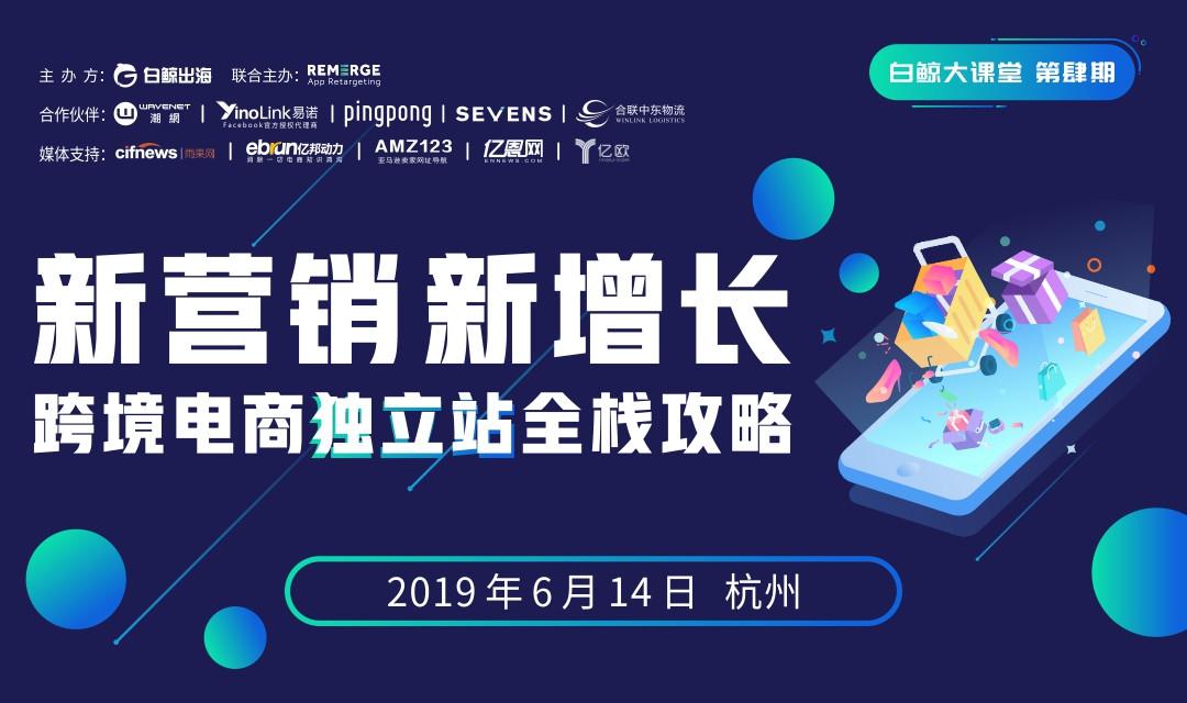 新营销,新增长 | 跨境电商独立站全栈攻略2019(杭州)