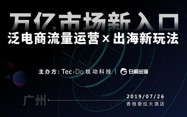 万亿市场新入口,泛电商流量运营X出海新玩法2019(广州)