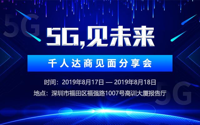 """""""5G,见未来"""" 千人达商见面分享会——第六期2019(深圳)"""