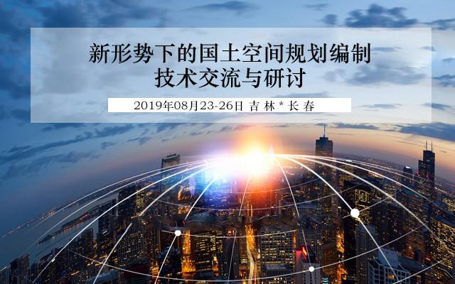 2019新形势下的国土空间规划编制技术交流与研讨(长春)