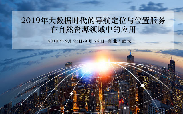 2019年大数据时代的导航定位与位置服务在自然资源领域中应用培训班(9月武汉班)
