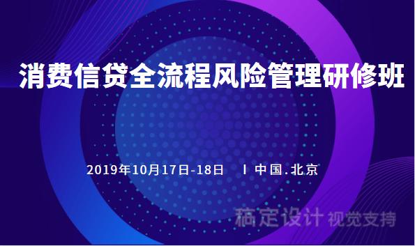 2019消費信貸的全流程風控實踐研修班(北京)