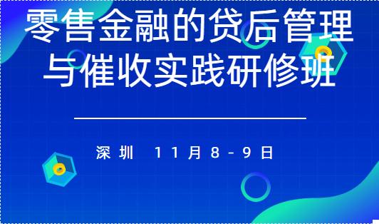 2019零售金融的貸后管理與催收實踐研修班(10月深圳班)