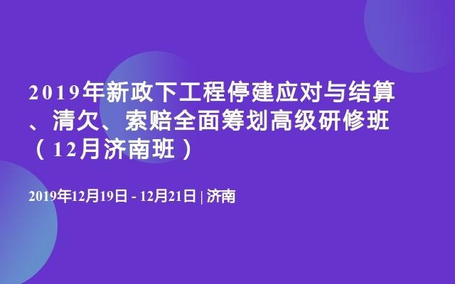 2019年新政下工程停建應對與結算、清欠、索賠全面籌劃高級研修班(12月濟南班)