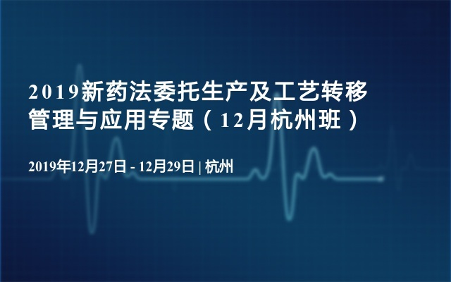 2019新药法委托生产及工艺转移管理与应用专题(12月杭州班)