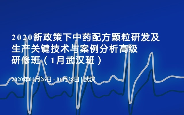 2020新政策下中药配方颗粒研发及生产关键技术与案例分析高级研修班(1月武汉班)