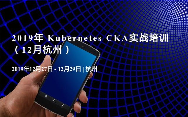 2019年 Kubernetes CKA实战培训(12月杭州)