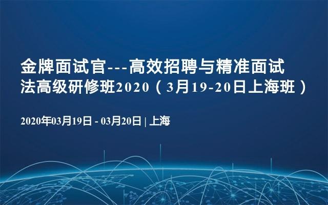 金牌面试官---高效招聘与精准面试法高级研修班2020(3月19-20日上海班)