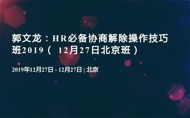 郭文龙:HR必备协商解除操作技巧班2019( 12月27日北京班)