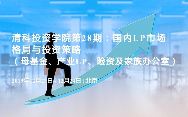 2019清科投資學院第28期:國內LP市場格局與投資策略(母基金、產業LP、險資及家族辦公室)