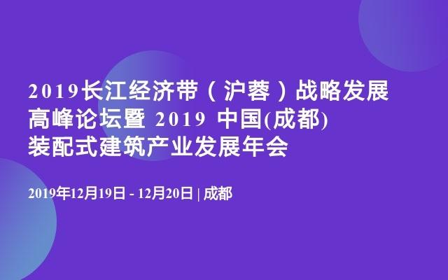 2019长江经济带(沪蓉)战略发展高峰论坛暨 2019 中国(成都)装配式建筑产业发展年会