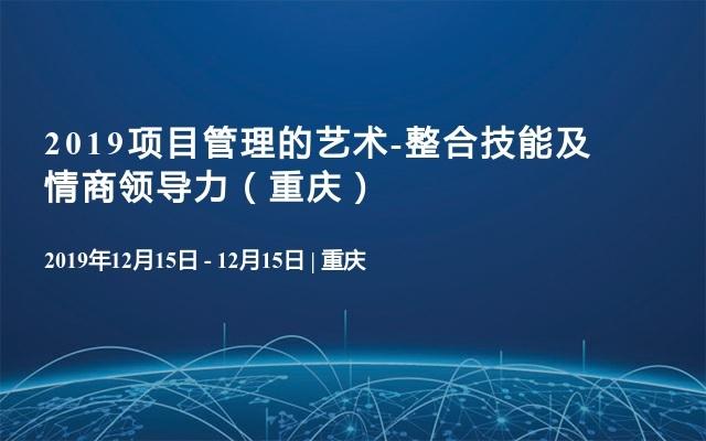 2019项目管理的艺术-整合技能及情商领导力(重庆)