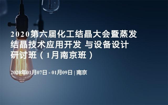 2020第六届化工结晶大会暨蒸发结晶技术应用开发 与设备设计研讨班(1月南京班)