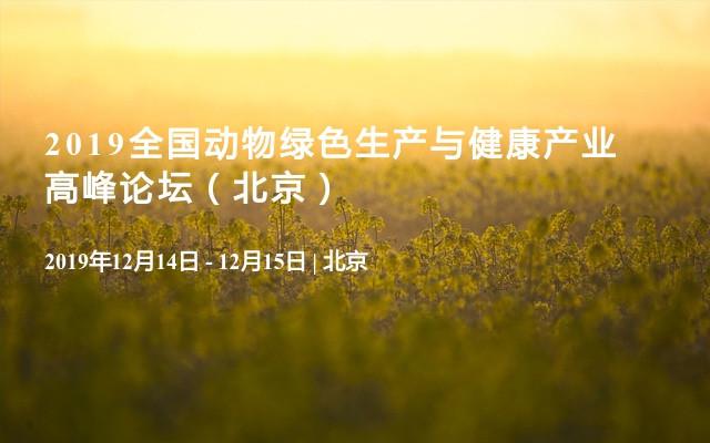 2019全国动物绿色生产与健康产业高峰论坛(北京)