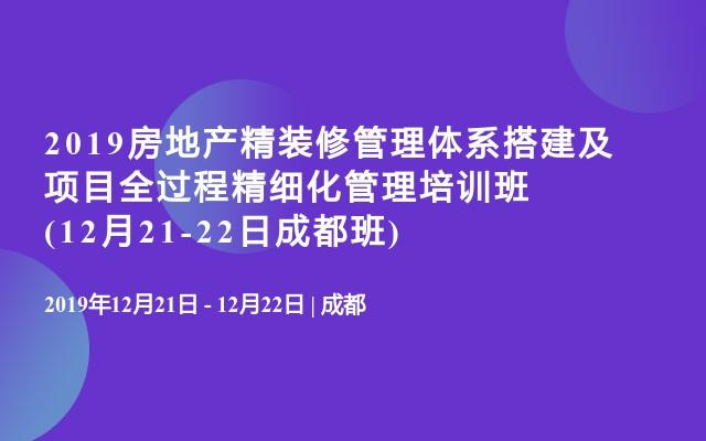 2019房地产精装修管理体系搭建及项目全过程精细化管理培训班(12月21-22日成都班)