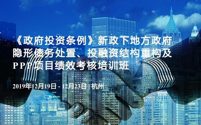 2019《政府投资条例》新政下地方政府隐形债务处置、投融资结构重构及PPP项目绩效考核培训班(12月杭州)