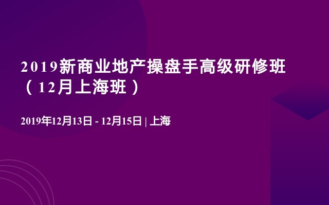 2019新商业地产操盘手高级研修班(12月上海班)