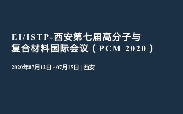 EI/ISTP-西安第七届高分子与复合材料国际会议(PCM 2020)