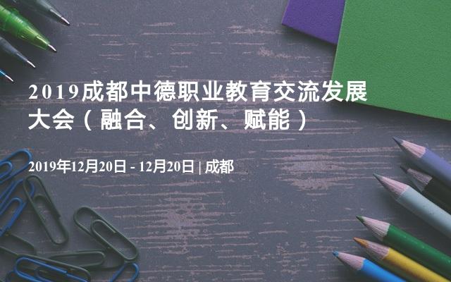 2019成都中德职业教育交流发展大会(融合、创新、赋能)