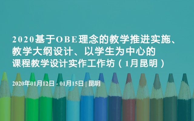 2020基于OBE理念的教学推进实施、教学大纲设计、以学生为中心的课程教学设计实作工作坊(1月昆明)