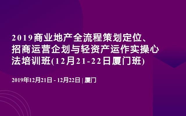2019商业地产全流程策划定位、招商运营企划与轻资产运作实操心法培训班(12月21-22日厦门班)