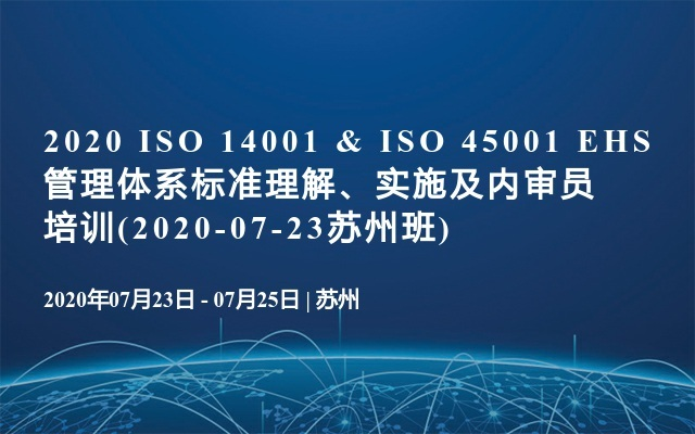 2020 ISO 14001 & ISO 45001 EHS管理体系标准理解、实施及内审员培训(2020-07-23苏州班)